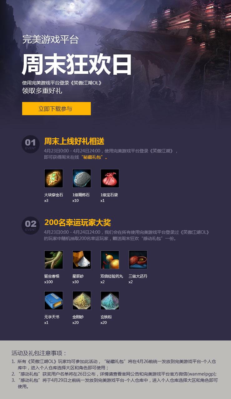 4月23日0:00-4月24日24:00,使用PGP完美游戏平台登录《笑傲江湖OL》,即可获得周末在线秘藏礼包。此外,我们还将随机抽取200名幸运玩家, 赠送周末狂欢感动礼包一份。